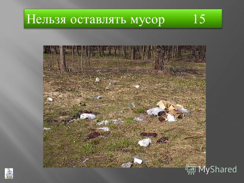 Нельзя оставлять мусор 15