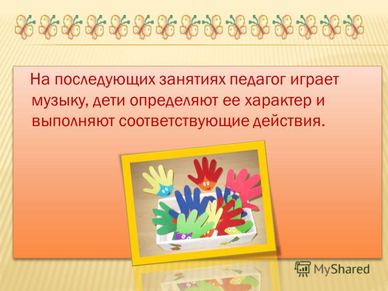 На последующих занятиях педагог играет музыку, дети определяют ее характер и выполняют соответствующие действия.