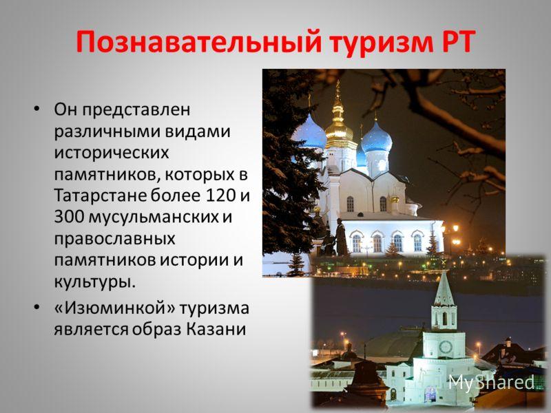 Познавательный туризм РТ Он представлен различными видами исторических памятников, которых в Татарстане более 120 и 300 мусульманских и православных памятников истории и культуры. «Изюминкой» туризма является образ Казани