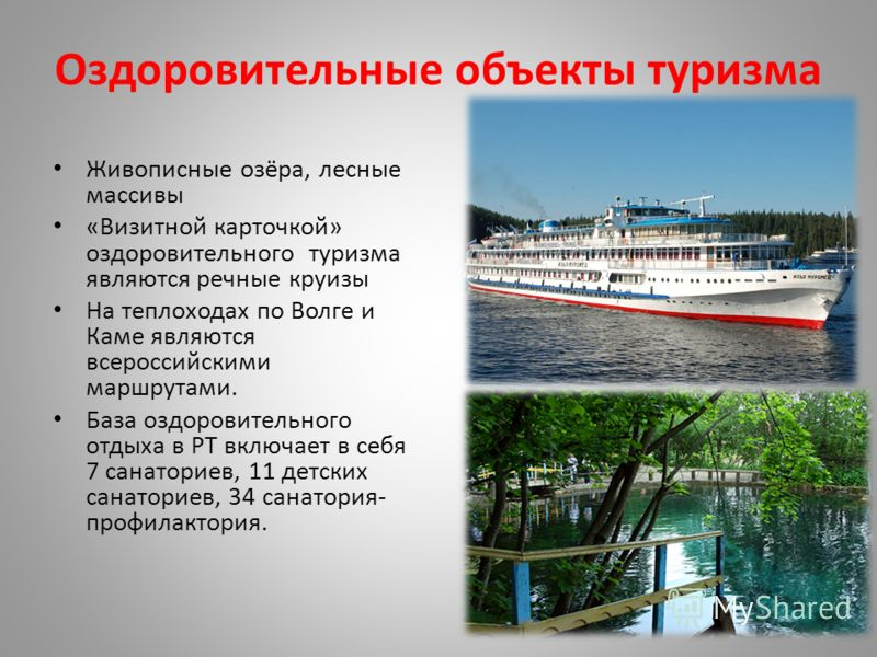 Оздоровительные объекты туризма Живописные озёра, лесные массивы «Визитной карточкой» оздоровительного туризма являются речные круизы На теплоходах по Волге и Каме являются всероссийскими маршрутами. База оздоровительного отдыха в РТ включает в себя