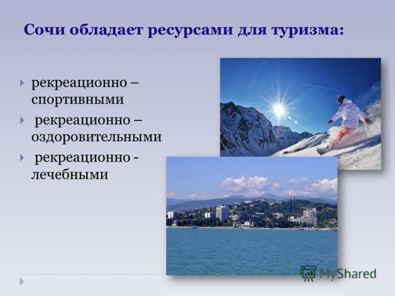 Сочи обладает ресурсами для туризма: рекреационно – спортивными рекреационно – оздоровительными рекреационно - лечебными