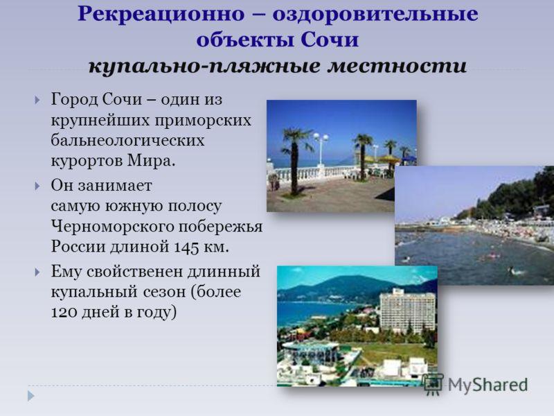 Рекреационно – оздоровительные объекты Сочи купально-пляжные местности Город Сочи – один из крупнейших приморских бальнеологических курортов Мира. Он занимает самую южную полосу Черноморского побережья России длиной 145 км. Ему свойственен длинный ку