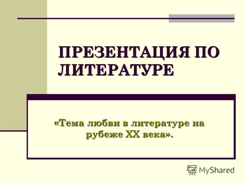 ПРЕЗЕНТАЦИЯ ПО ЛИТЕРАТУРЕ «Тема любви в литературе на рубеже ХХ века».