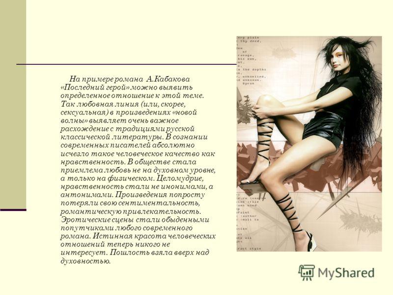 На примере романа А.Кабакова «Последний герой» можно выявить определенное отношение к этой теме. Так любовная линия (или, скорее, сексуальная) в произведениях «новой волны» выявляет очень важное расхождение с традициями русской классической литератур