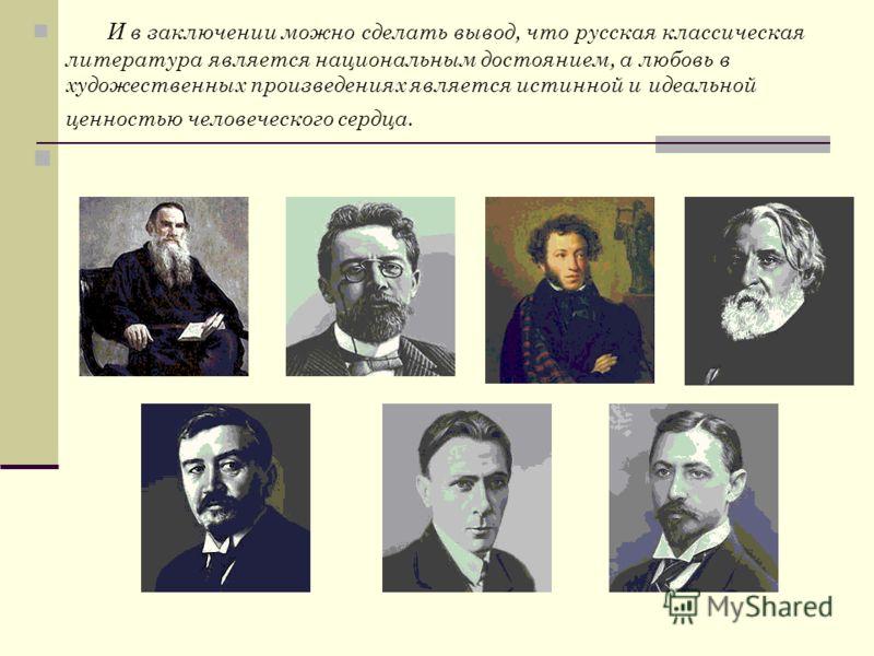 И в заключении можно сделать вывод, что русская классическая литература является национальным достоянием, а любовь в художественных произведениях является истинной и идеальной ценностью человеческого сердца.