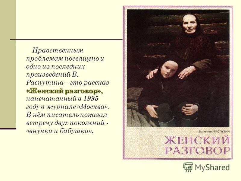 Нравственным проблемам посвящено и одно из последних произведений В. Распутина – это рассказ «Женский разговор», напечатанный в 1995 году в журнале «Москва». В нём писатель показал встречу двух поколений - «внучки и бабушки».