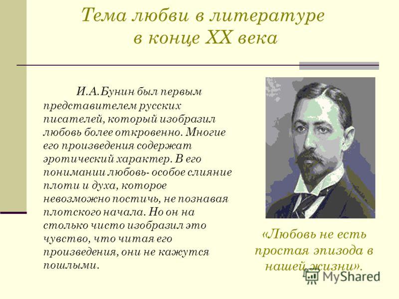 Тема любви в литературе в конце ХХ века И.А.Бунин был первым представителем русских писателей, который изобразил любовь более откровенно. Многие его произведения содержат эротический характер. В его понимании любовь- особое слияние плоти и духа, кото