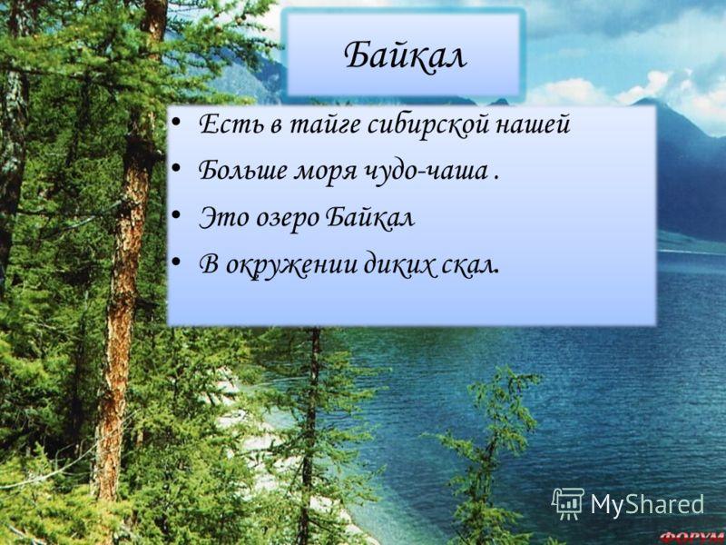 Байкал Есть в тайге сибирской нашей Больше моря чудо-чаша. Это озеро Байкал В окружении диких скал. Есть в тайге сибирской нашей Больше моря чудо-чаша. Это озеро Байкал В окружении диких скал.