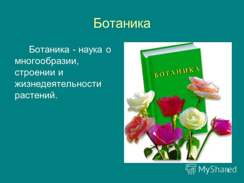 9 Ботаника Ботаника - наука о многообразии, строении и жизнедеятельности растений.