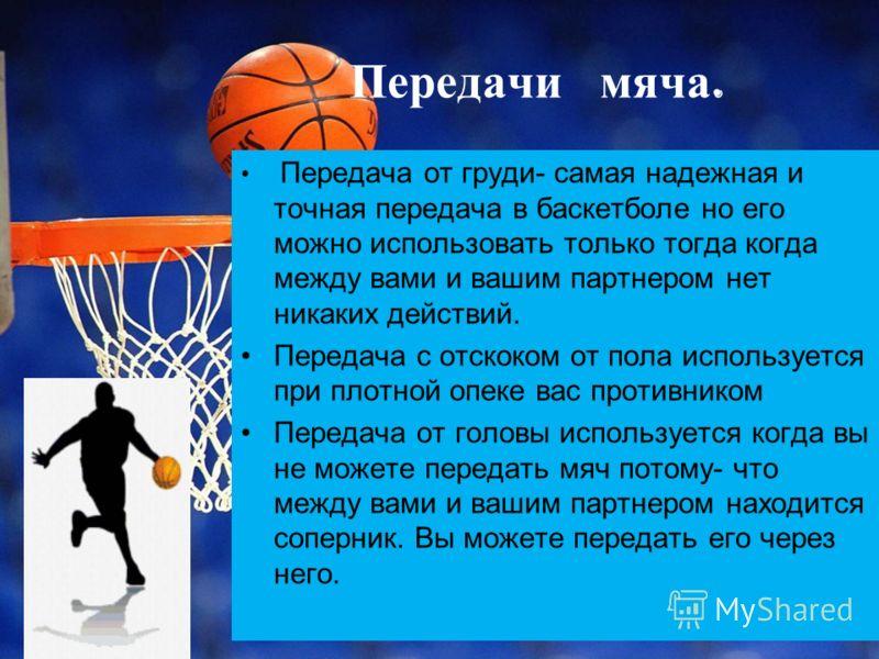 Передачи мяча. Передача от груди- самая надежная и точная передача в баскетболе но его можно использовать только тогда когда между вами и вашим партнером нет никаких действий. Передача с отскоком от пола используется при плотной опеке вас противником