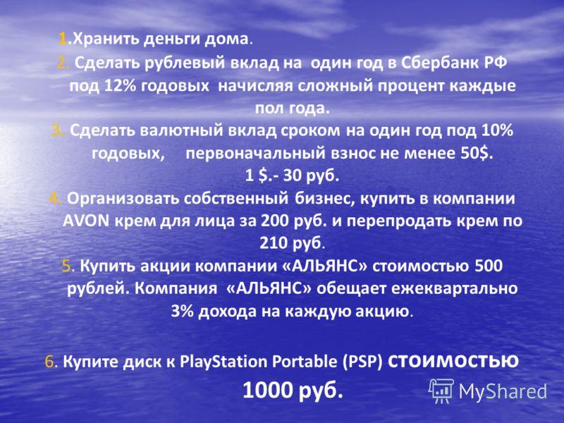 1.Хранить деньги дома. 2. Сделать рублевый вклад на один год в Сбербанк РФ под 12% годовых начисляя сложный процент каждые пол года. 3. Сделать валютный вклад сроком на один год под 10% годовых, первоначальный взнос не менее 50$. 1 $.- 30 руб. 4. Орг
