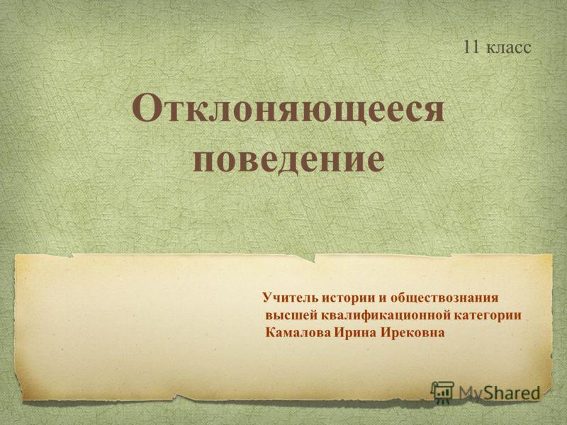Отклоняющееся поведение Учитель истории и обществознания высшей квалификационной категории Камалова Ирина Ирековна 11 класс