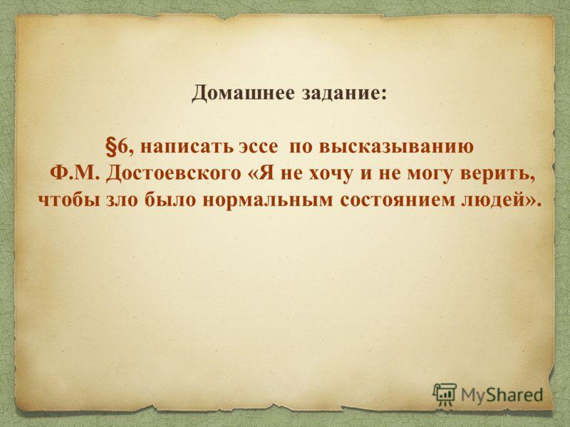 Домашнее задание: §6, написать эссе по высказыванию Ф.М. Достоевского «Я не хочу и не могу верить, чтобы зло было нормальным состоянием людей».