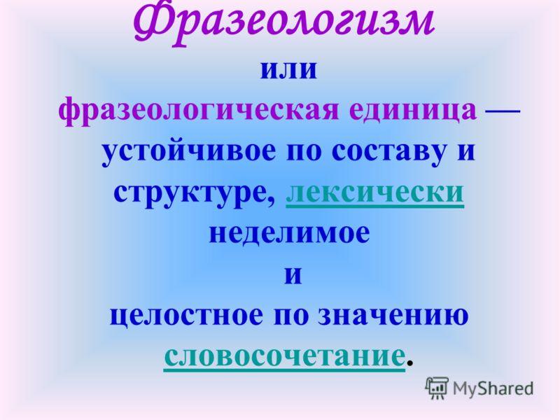 Фразеологизм или фразеологическая единица устойчивое по составу и структуре, лексически неделимоелексически и целостное по значению словосочетаниесловосочетание.