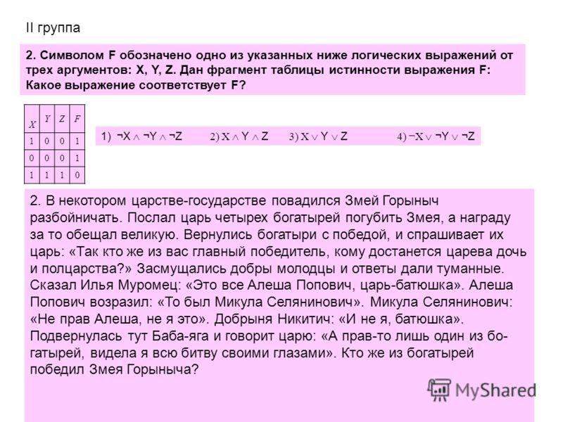 2. Символом F обозначено одно из указанных ниже логических выражений от трех аргументов: X, Y, Z. Дан фрагмент таблицы истинности выражения F: Какое выражение соответствует F? X YZF 1001 0001 1110 1) ¬X ¬Y ¬Z 2) X Y Z 3) X Y Z 4) ¬X ¬Y ¬Z II группа 2