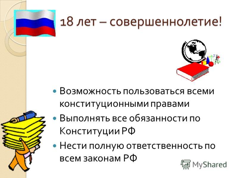 18 лет – совершеннолетие ! Возможность пользоваться всеми конституционными правами Выполнять все обязанности по Конституции РФ Нести полную ответственность по всем законам РФ