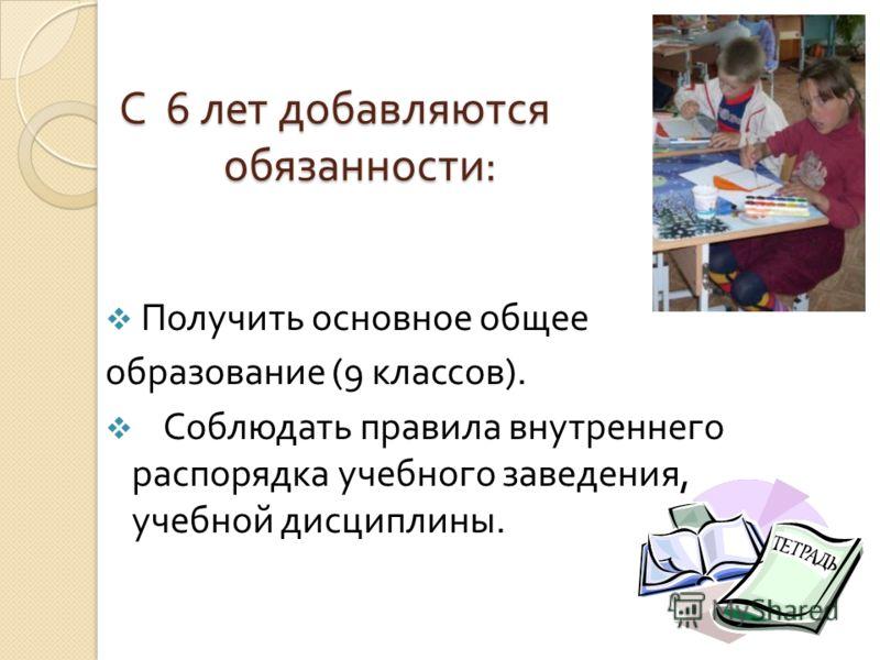 С 6 лет добавляются обязанности : Получить основное общее образование (9 классов ). Соблюдать правила внутреннего распорядка учебного заведения, учебной дисциплины.
