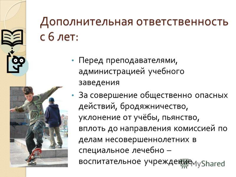 Дополнительная ответственность с 6 лет : Перед преподавателями, администрацией учебного заведения За совершение общественно опасных действий, бродяжничество, уклонение от учёбы, пьянство, вплоть до направления комиссией по делам несовершеннолетних в