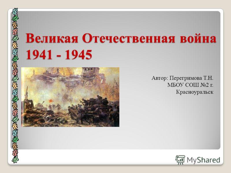 Великая Отечественная война 1941 - 1945 Автор: Перегримова Т.Н. МБОУ СОШ 2 г. Красноуральск