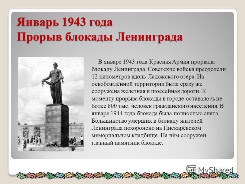Январь 1943 года Прорыв блокады Ленинграда В январе 1943 года Красная Армия прорвала блокаду Ленинграда. Советские войска преодолели 12 километров вдоль Ладожского озера. На освобождённой территории была сразу же сооружена железная и шоссейная дороги