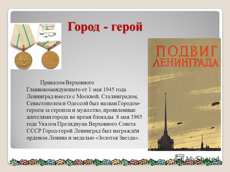 Город - герой Приказом Верховного Главнокомандующего от 1 мая 1945 года Ленинград вместе с Москвой, Сталинградом, Севастополем и Одессой был назван Городом- героем за героизм и мужество, проявленные жителями города во время блокады. 8 мая 1965 года У