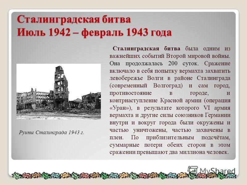 Сталинградская битва Июль 1942 – февраль 1943 года Руины Сталинграда 1943 г. Сталинградская битва была одним из важнейших событий Второй мировой войны. Она продолжалась 200 суток. Сражение включало в себя попытку вермахта захватить левобережье Волги