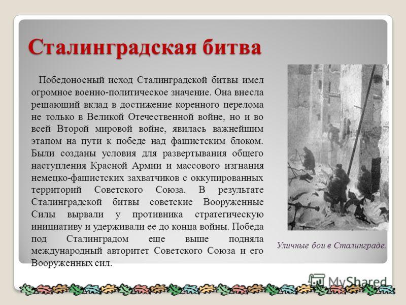 Сталинградская битва Победоносный исход Сталинградской битвы имел огромное военно-политическое значение. Она внесла решающий вклад в достижение коренного перелома не только в Великой Отечественной войне, но и во всей Второй мировой войне, явилась важ