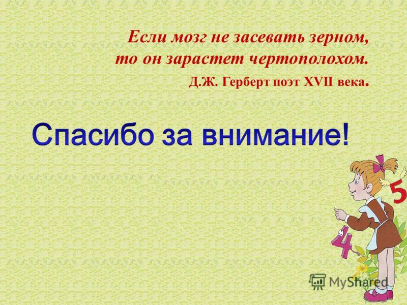 Если мозг не засевать зерном, то он зарастет чертополохом. Д.Ж. Герберт поэт XVII века.