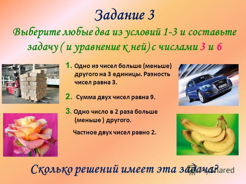 Задание 3 Выберите любые два из условий 1-3 и составьте задачу ( и уравнение к ней) с числами 3 и 6 1. Одно из чисел больше (меньше) другого на 3 единицы. Разность чисел равна 3. 2. Сумма двух чисел равна 9. 3. Одно число в 2 раза больше (меньше ) др
