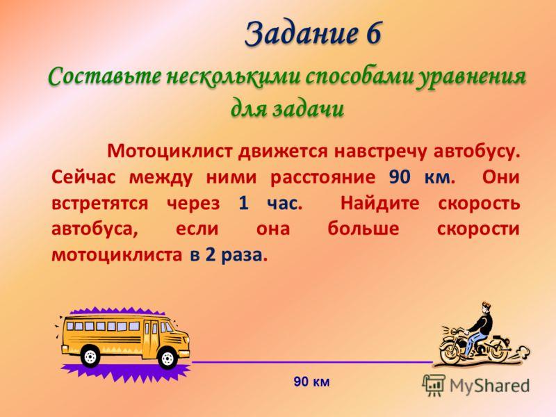Задание 6 Составьте несколькими способами уравнения для задачи Задание 6 Составьте несколькими способами уравнения для задачи Мотоциклист движется навстречу автобусу. Сейчас между ними расстояние 90 км. Они встретятся через 1 час. Найдите скорость ав