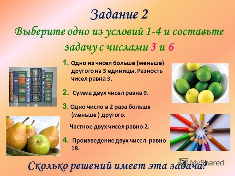 Задание 2 Выберите одно из условий 1-4 и составьте задачу с числами 3 и 6 1. Одно из чисел больше (меньше) другого на 3 единицы. Разность чисел равна 3. 2. Сумма двух чисел равна 9. 3. Одно число в 2 раза больше (меньше ) другого. Частное двух чисел