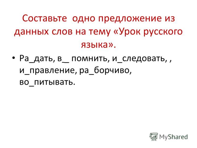 Составьте одно предложение из данных слов на тему «Урок русского языка». Ра_дать, в _ помнить, и_следовать,, и_правление, ра_борчиво, во_питывать.
