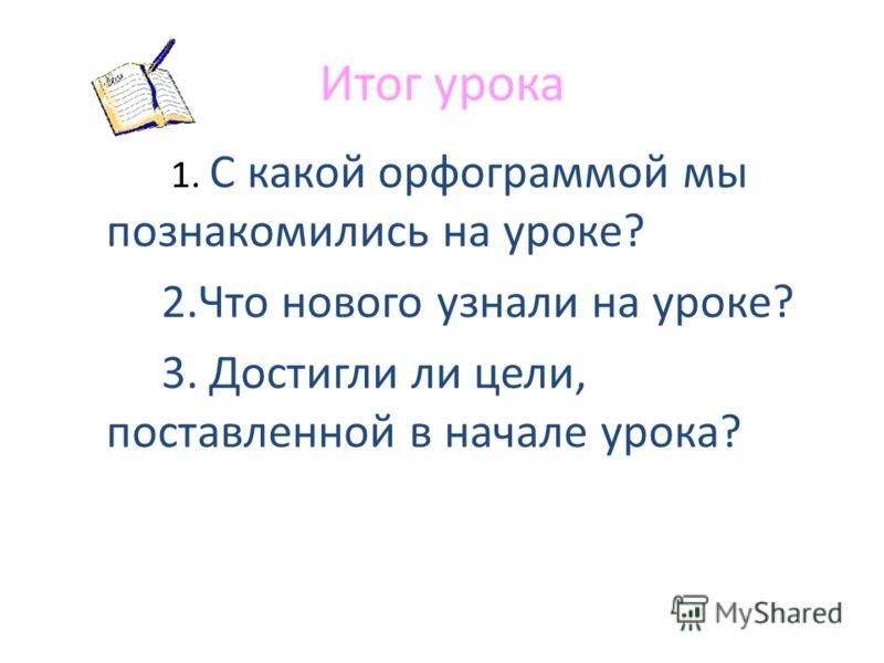 Итог урока 1. С какой орфограммой мы познакомились на уроке? 2.Что нового узнали на уроке? 3. Достигли ли цели, поставленной в начале урока?