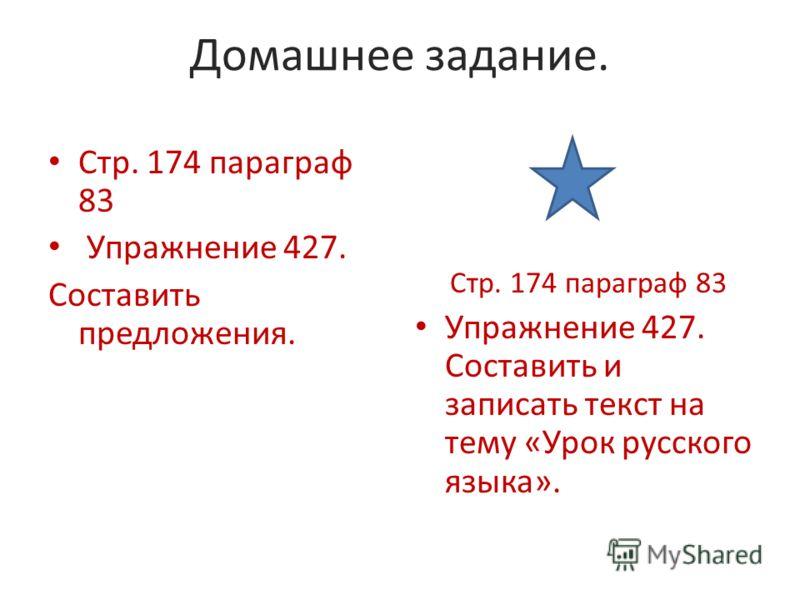Домашнее задание. Стр. 174 параграф 83 Упражнение 427. Составить предложения. Стр. 174 параграф 83 Упражнение 427. Составить и записать текст на тему «Урок русского языка».