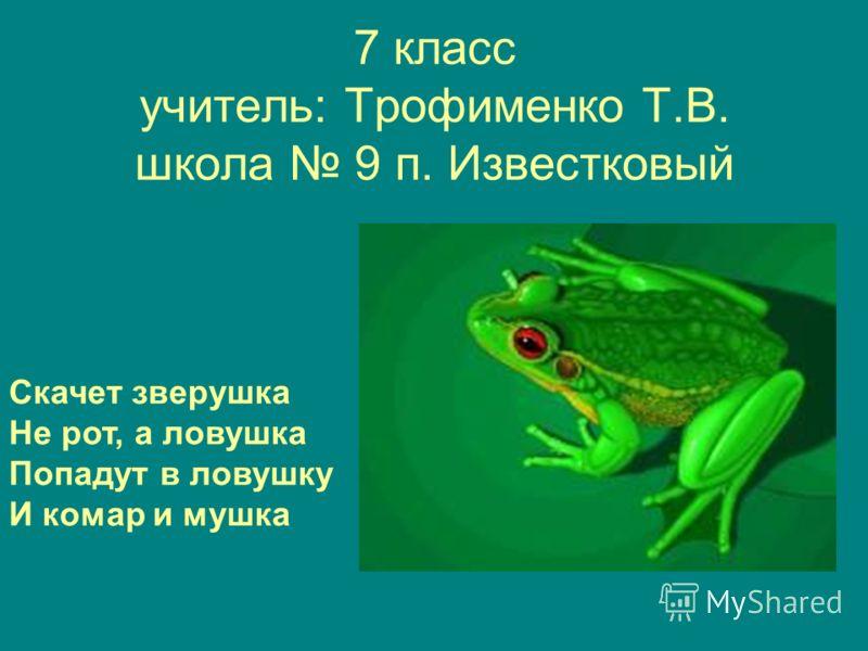 7 класс учитель: Трофименко Т.В. школа 9 п. Известковый Скачет зверушка Не рот, а ловушка Попадут в ловушку И комар и мушка
