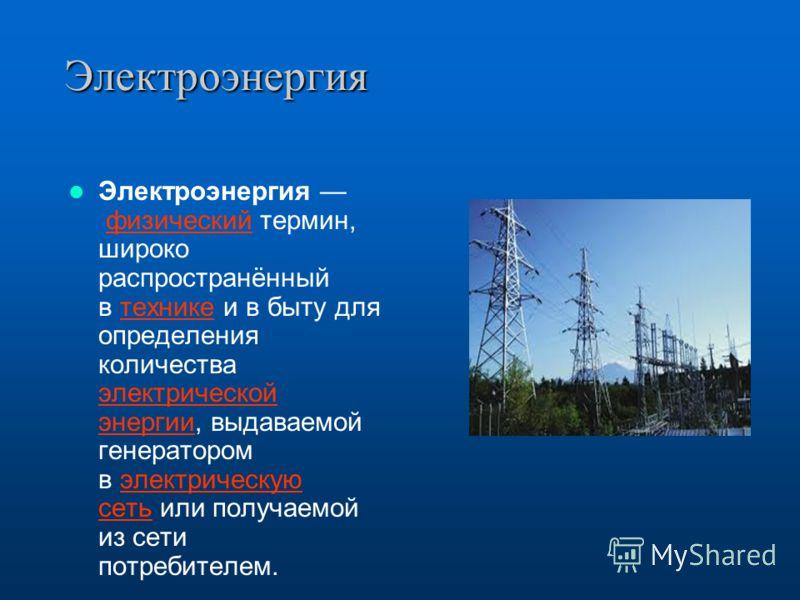 Электроэнергия Электроэнергия физический термин, широко распространённый в технике и в быту для определения количества электрической энергии, выдаваемой генератором в электрическую сеть или получаемой из сети потребителем. физическийтехнике электриче