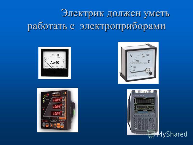 Электрик должен уметь работать с электроприборами Электрик должен уметь работать с электроприборами