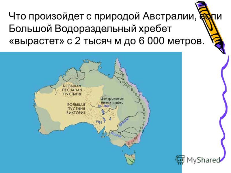 Что произойдет с природой Австралии, если Большой Водораздельный хребет «вырастет» с 2 тысяч м до 6 000 метров.