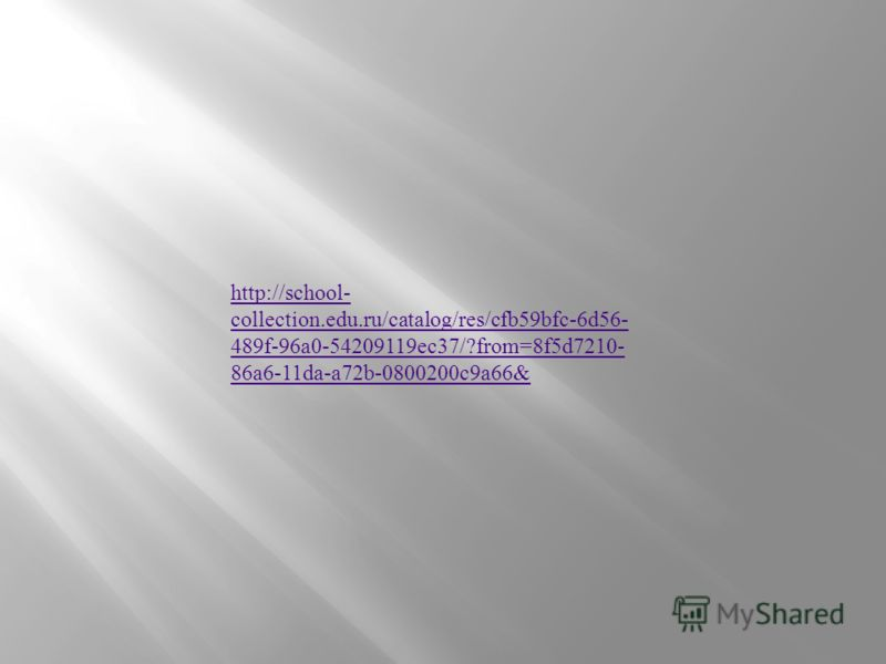http://school- collection.edu.ru/catalog/res/cfb59bfc-6d56- 489f-96a0-54209119ec37/?from=8f5d7210- 86a6-11da-a72b-0800200c9a66&