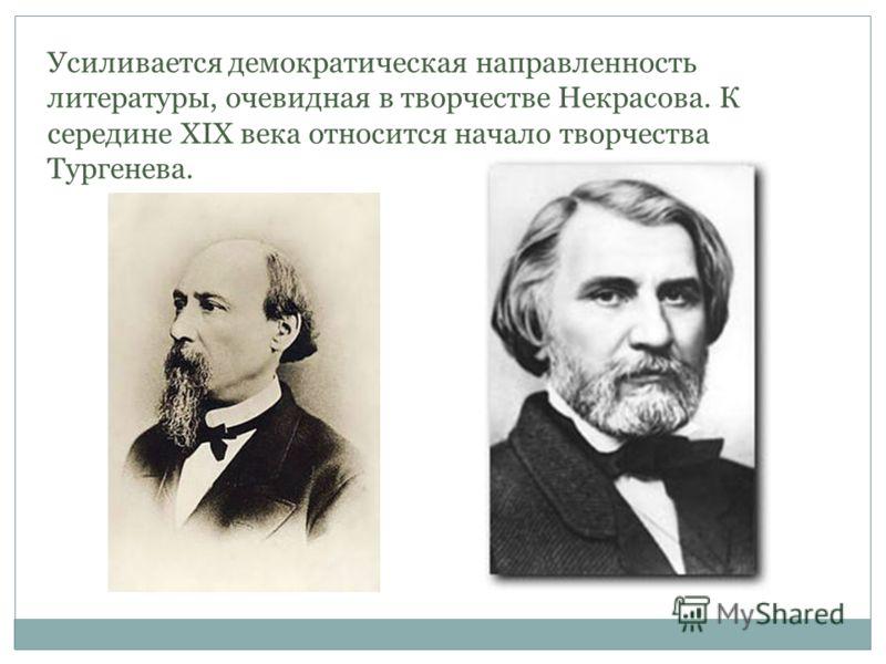 Усиливается демократическая направленность литературы, очевидная в творчестве Некрасова. К середине XIX века относится начало творчества Тургенева.