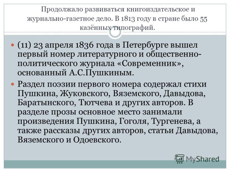 Продолжало развиваться книгоиздательское и журнально-газетное дело. В 1813 году в стране было 55 казённых типографий. (11) 23 апреля 1836 года в Петербурге вышел первый номер литературного и общественно- политического журнала «Современник», основанны
