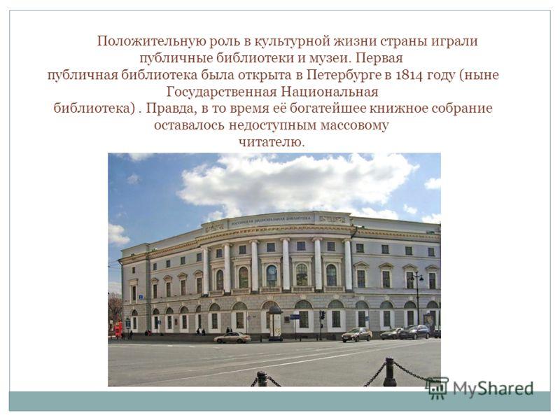 Положительную роль в культурной жизни страны играли публичные библиотеки и музеи. Первая публичная библиотека была открыта в Петербурге в 1814 году (ныне Государственная Национальная библиотека). Правда, в то время её богатейшее книжное собрание оста