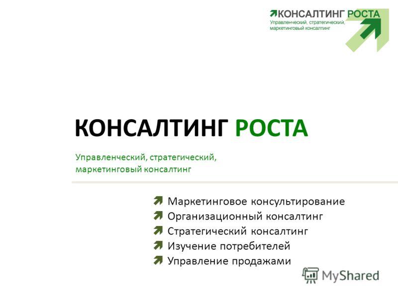 КОНСАЛТИНГ РОСТА Управленческий, стратегический, маркетинговый консалтинг Маркетинговое консультирование Организационный консалтинг Стратегический консалтинг Изучение потребителей Управление продажами