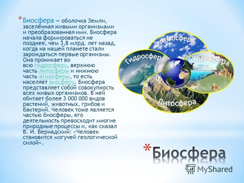 * Биосфера оболочка Земли, заселённая живыми организмами и преобразованная ими. Биосфера начала формироваться не позднее, чем 3,8 млрд. лет назад, когда на нашей планете стали зарождаться первые организмы. Она проникает во всю гидросферу, верхнюю час