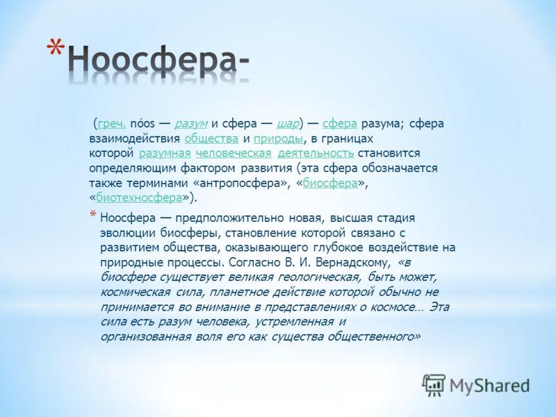 (греч. nóos разум и сфера шар) сфера разума; сфера взаимодействия общества и природы, в границах которой разумная человеческая деятельность становится определяющим фактором развития (эта сфера обозначается также терминами «антропосфера», «биосфера»,