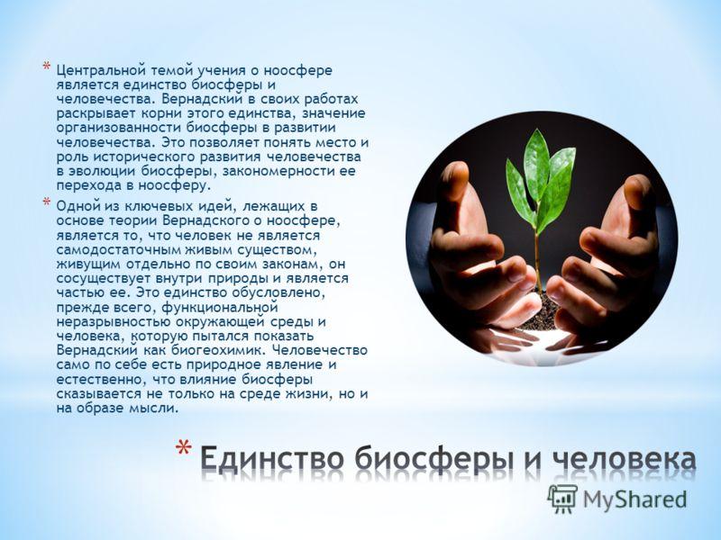 * Центральной темой учения о ноосфере является единство биосферы и человечества. Вернадский в своих работах раскрывает корни этого единства, значение организованности биосферы в развитии человечества. Это позволяет понять место и роль исторического р