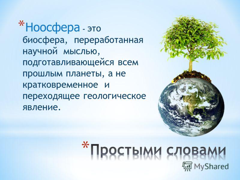 * Ноосфера - это биосфера, переработанная научной мыслью, подготавливающейся всем прошлым планеты, а не кратковременное и переходящее геологическое явление.