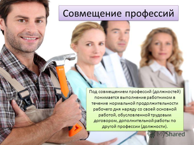 Совмещение профессий Под совмещением профессий (должностей) понимается выполнение работником в течение нормальной продолжительности рабочего дня наряду со своей основной работой, обусловленной трудовым договором, дополнительной работы по другой профе