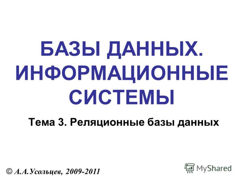 БАЗЫ ДАННЫХ. ИНФОРМАЦИОННЫЕ СИСТЕМЫ © А.А.Усольцев, 2009-2011 Тема 3. Реляционные базы данных