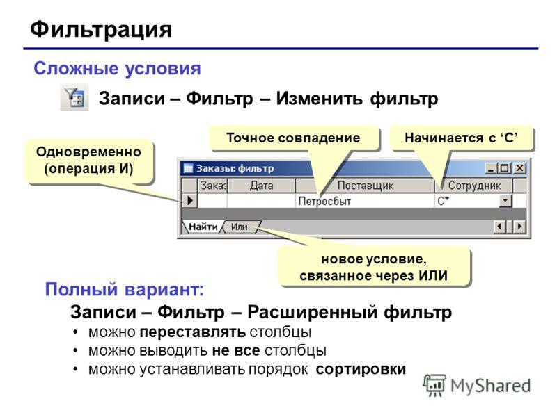 Фильтрация Сложные условия Одновременно (операция И) Одновременно (операция И) Начинается с С новое условие, связанное через ИЛИ Записи – Фильтр – Изменить фильтр Полный вариант: Записи – Фильтр – Расширенный фильтр можно переставлять столбцы можно в